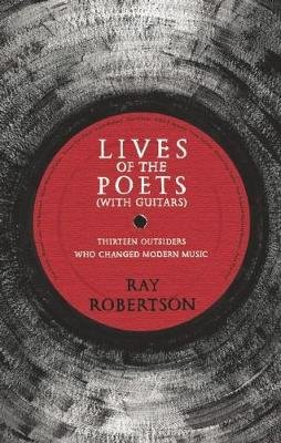 Lives of the Poets (with Guitars) - Thirteen Outsiders Who Changed Modern Music (Paperback): Ray Robertson