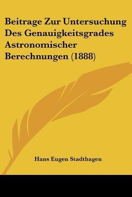 Beitrage Zur Untersuchung Des Genauigkeitsgrades Astronomischer Berechnungen (1888) (English, German, Paperback): Hans Eugen...