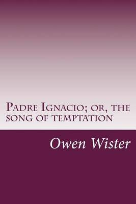 Padre Ignacio; Or, the Song of Temptation (Paperback): Owen Wister