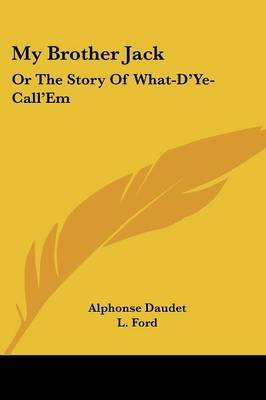 My Brother Jack - Or the Story of What-D'Ye-Call'em (Paperback): Alphonse Daudet