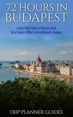 Budapest - 72 Hours in Budapest -A Smart Swift Guide to Delicious Food, Great Rooms & What to Do in Budapest, Hungary....