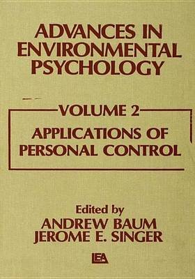 Advances in Environmental Psychology - Volume 2: Applications of Personal Control (Electronic book text): A. Baum, J. E....