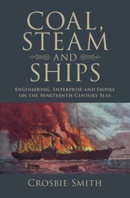 Coal, Steam and Ships - Engineering, Enterprise and Empire on the Nineteenth-Century Seas (Hardcover): Crosbie Smith