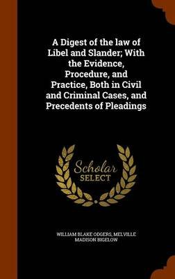 A Digest of the Law of Libel and Slander; With the Evidence, Procedure, and Practice, Both in Civil and Criminal Cases, and...