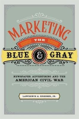 Marketing the Blue and Gray - Newspaper Advertising and the American Civil War (Hardcover): Lawrence A. Kreiser Jr