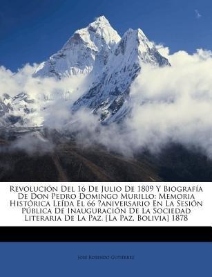 Revolucin del 16 de Julio de 1809 y Biografa de Don Pedro Domingo Murillo - Memoria Histrica Leda El 66 Aniversario En La Sesin...
