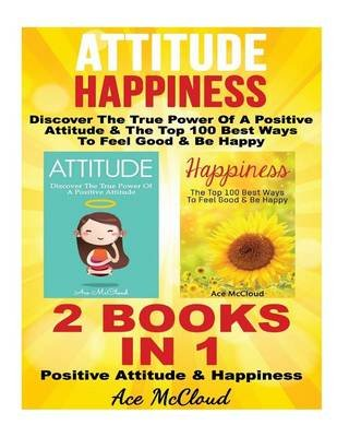 Attitude - Happiness: Discover the True Power of a Positive Attitude & the Top 100 Best Ways to Feel Good & Be Happy: 2 Books...