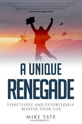 A Unique Renegade - Effectively and Effortlessly Master Your Life (Paperback): Peggy McColl