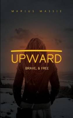 Upward - Brave, & Free (Paperback): Marius J. Massie