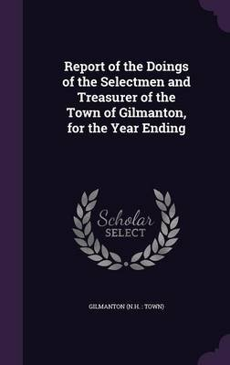 Report of the Doings of the Selectmen and Treasurer of the Town of Gilmanton, for the Year Ending (Hardcover): Gilmanton...