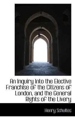 An Inquiry Into the Elective Franchise of the Citizens of London and the General Rights of the Live (Paperback): Henry Schultes