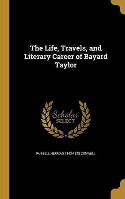 The Life, Travels, and Literary Career of Bayard Taylor (Hardcover): Russell Herman 1843-1925 Conwell