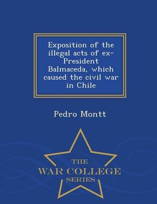 Exposition of the Illegal Acts of Ex-President Balmaceda, Which Caused the Civil War in Chile - War College Series (Paperback):...