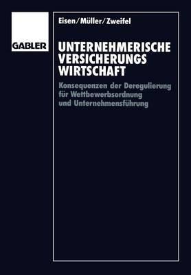 Unternehmerische Versicherungswirtschaft - Konsequenzen Der Deregulierung Fur Wettbewerbsordnung Und Unternehmensfuhrung...