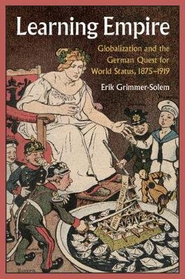 Learning Empire - Globalization and the German Quest for World Status, 1875-1919 (Hardcover): Erik Grimmer-Solem