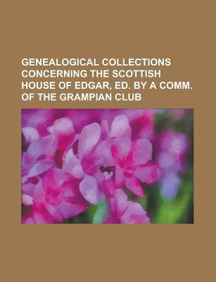 Genealogical Collections Concerning the Scottish House of Edgar, Ed. by a Comm. of the Grampian Club (Paperback): Us...