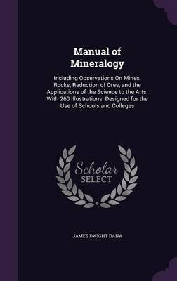 Manual of Mineralogy - Including Observations on Mines, Rocks, Reduction of Ores, and the Applications of the Science to the...