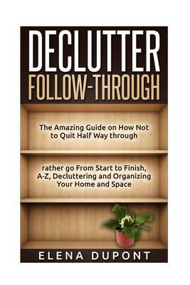 Declutter Follow-Through - The Amazing Guide on How Not to Quit Half Way Through Rather go From Start to Finish, A-Z...