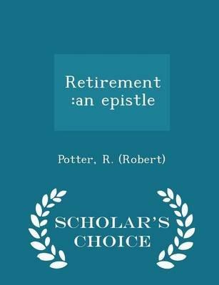 Retirement - An Epistle - Scholar's Choice Edition (Paperback): Potter R. (Robert)