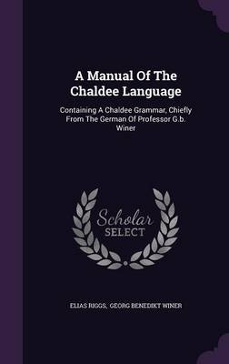 A Manual of the Chaldee Language - Containing a Chaldee Grammar, Chiefly from the German of Professor G.B. Winer (Hardcover):...