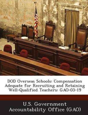Dod Overseas Schools - Compensation Adequate for Recruiting and Retaining Well-Qualified Teachers: Gao-03-19 (Paperback): U S...