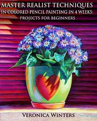 Master Realist Techniques in Colored Pencil Painting in 4 Weeks - Projects for Beginners: Learn to Draw Still Life, Landscape,...