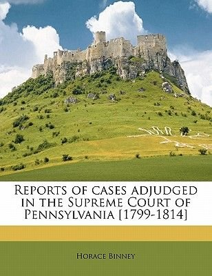 Reports of Cases Adjudged in the Supreme Court of Pennsylvania [1799-1814] Volume 1 (Paperback): Horace Binney
