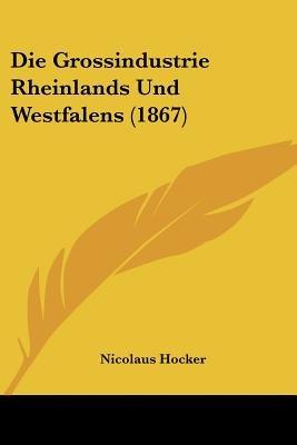 Die Grossindustrie Rheinlands Und Westfalens (1867) (English, German, Paperback): Nicolaus Hocker