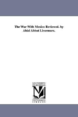 The War with Mexico Reviewed. by Abiel Abbot Livermore. (Paperback): Abiel Abbot Livermore