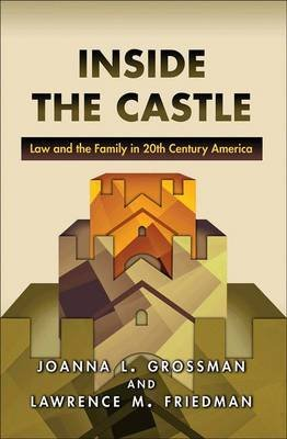 Inside the Castle - Law and the Family in 20th Century America (Hardcover): Joanna L. Grossman, Lawrence M. Friedman