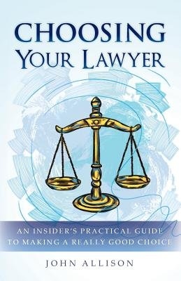 Choosing Your Lawyer - An Insider's Practical Guide to Making a Really Good Choice (Paperback): John Allison