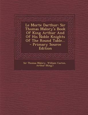 Le Morte Darthur - Sir Thomas Malory's Book of King Arthur and of His Noble Knights of the Round Table... - Primary Source...