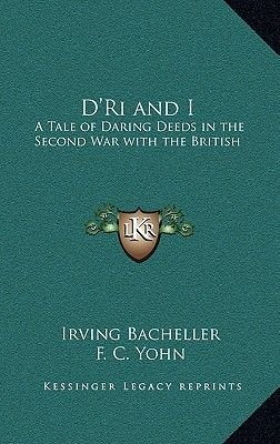 D'Ri and I - A Tale of Daring Deeds in the Second War with the British (Hardcover): Irving Bacheller