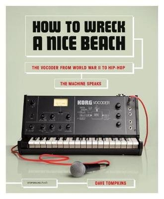 How To Wreck A Nice Beach - The Vocoder from World War II to Hip-Hop (Paperback): Dave Tompkins
