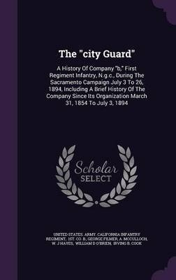 The City Guard - A History of Company B, First Regiment Infantry, N.G.C., During the Sacramento Campaign July 3 to 26, 1894,...