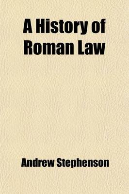 A History of Roman Law; With a Commentary on the Institutes of Gaius and Justinian (Paperback): Andrew Stephenson