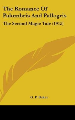 The Romance of Palombris and Pallogris - The Second Magic Tale (1915) (Hardcover): G.P. Baker