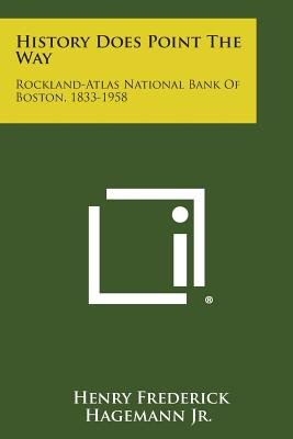 History Does Point the Way - Rockland-Atlas National Bank of Boston, 1833-1958 (Paperback): Henry Frederick Hagemann Jr