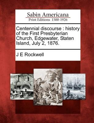 Centennial Discourse - History of the First Presbyterian Church, Edgewater, Staten Island, July 2, 1876. (Paperback): J. E....