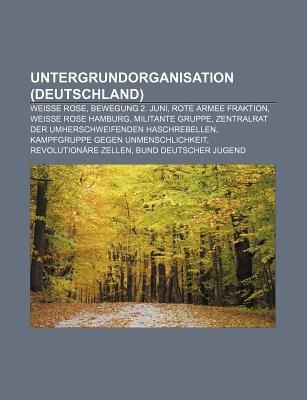 Untergrundorganisation (Deutschland) - Weisse Rose, Bewegung 2. Juni, Rote Armee Fraktion, Weisse Rose Hamburg, Militante...