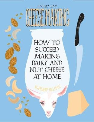 Everyday Cheesemaking - How to Succeed at Making Dairy and Nut Cheeses at Home (Paperback): K. Ruby Blume