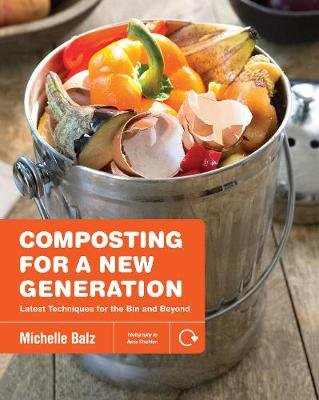 Composting for a New Generation - Latest Techniques for the Bin and Beyond (Paperback): Michelle Balz