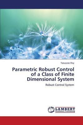 Parametric Robust Control of a Class of Finite Dimensional System (Paperback): Roy Tanusree