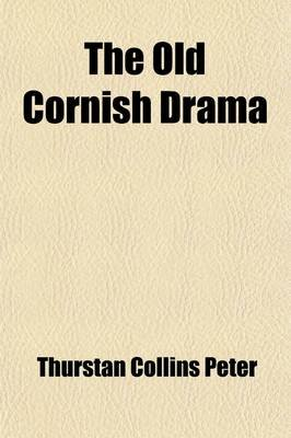 The Old Cornish Drama; With Illustrations from Ancient Cornish Sacred Poems and Miracles Plays of Other Lands - A Lecture...