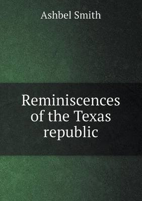 Reminiscences of the Texas Republic (Paperback): Ashbel Smith