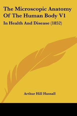 The Microscopic Anatomy of the Human Body V1 - In Health and Disease (1852) (Paperback): Arthur Hill Hassall