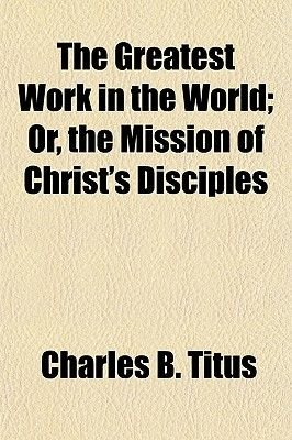 The Greatest Work in the World; Or, the Mission of Christ's Disciples (Paperback): Charles B. Titus