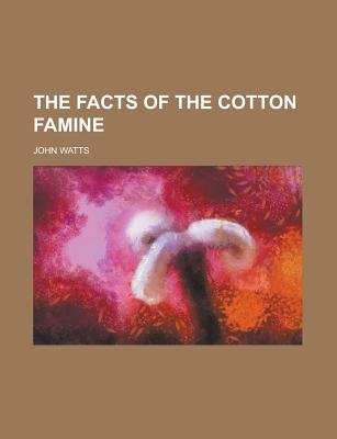 The Facts of the Cotton Famine (Paperback): John Watts