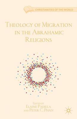 Theology of Migration in the Abrahamic Religions (Hardcover, New): Elaine Padilla, Peter C Phan
