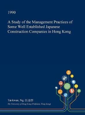 A Study of the Management Practices of Some Well Established Japanese Construction Companies in Hong Kong (Hardcover): Tat-Kwan...